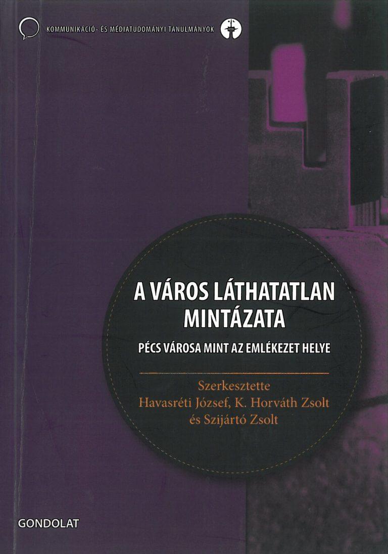 Havasréti József – K. Horváth Zsolt – Szijártó Zsolt (szerk.): A város láthatatlan mintázata. Pécs városa mint az emlékezet helye – 2010